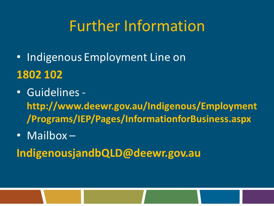 Further Information Indigenous Employment Line on 1802 102 Guidelines - http://www.deewr.gov.au/Indigenous/Employment /Programs/IEP/Pages/InformationforBusiness.aspx Mailbox – IndigenousjandbQLD@deewr.gov.au