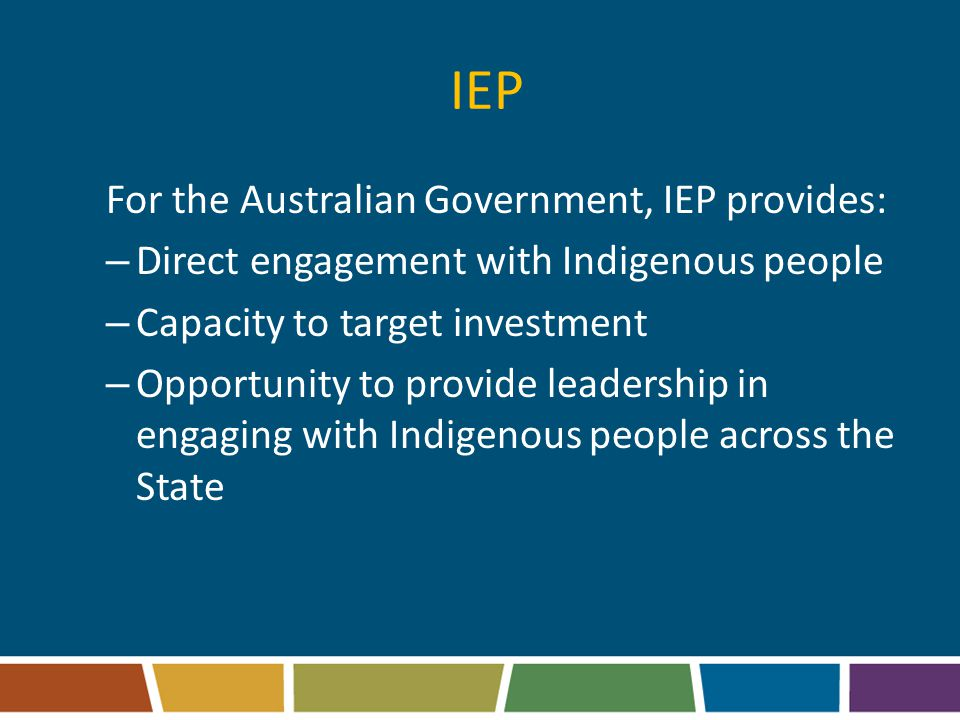 IEP For the Australian Government, IEP provides: – Direct engagement with Indigenous people – Capacity to target investment – Opportunity to provide leadership in engaging with Indigenous people across the State