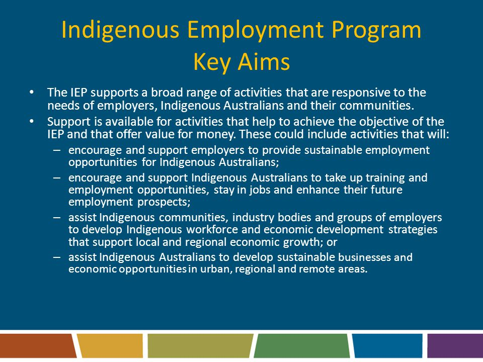 Indigenous Employment Program Key Aims The IEP supports a broad range of activities that are responsive to the needs of employers, Indigenous Australians and their communities.