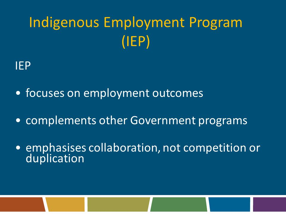 Indigenous Employment Program (IEP) IEP focuses on employment outcomes complements other Government programs emphasises collaboration, not competition or duplication
