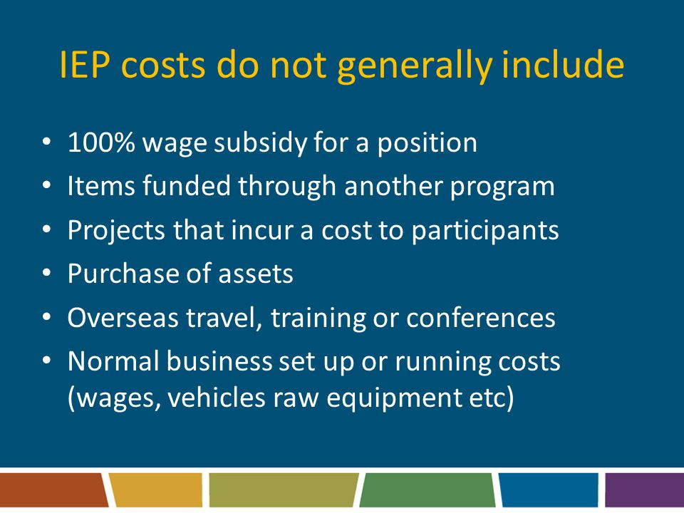 IEP costs do not generally include 100% wage subsidy for a position Items funded through another program Projects that incur a cost to participants Purchase of assets Overseas travel, training or conferences Normal business set up or running costs (wages, vehicles raw equipment etc)
