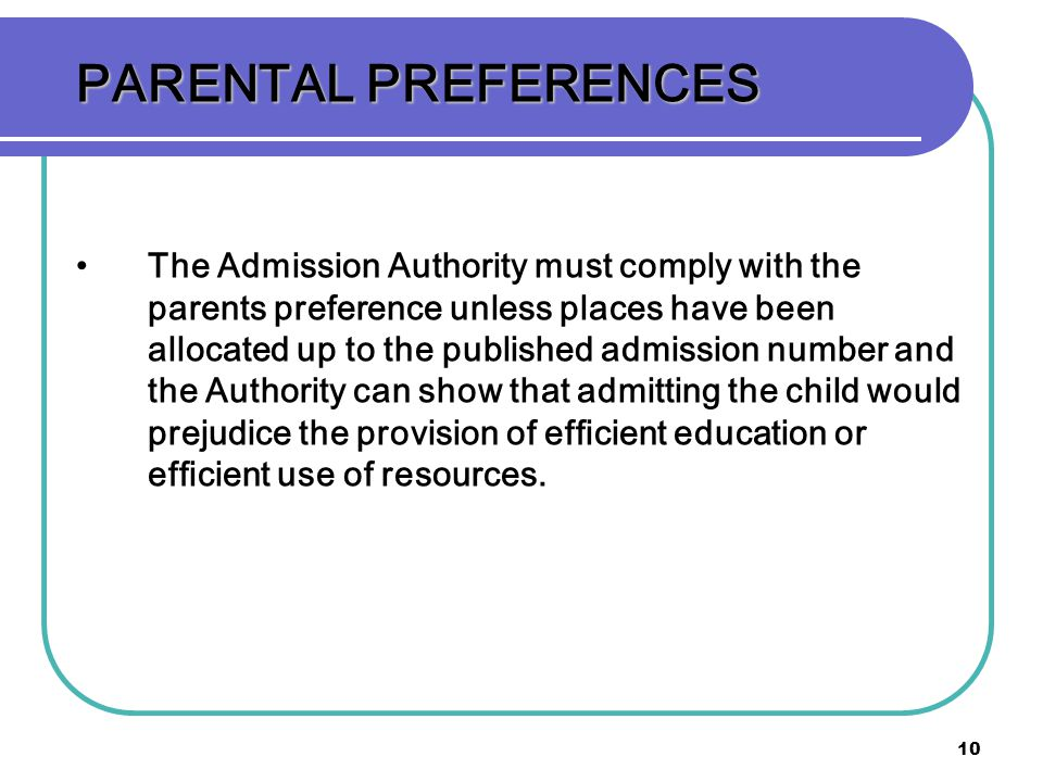 10 PARENTAL PREFERENCES The Admission Authority must comply with the parents preference unless places have been allocated up to the published admission number and the Authority can show that admitting the child would prejudice the provision of efficient education or efficient use of resources.
