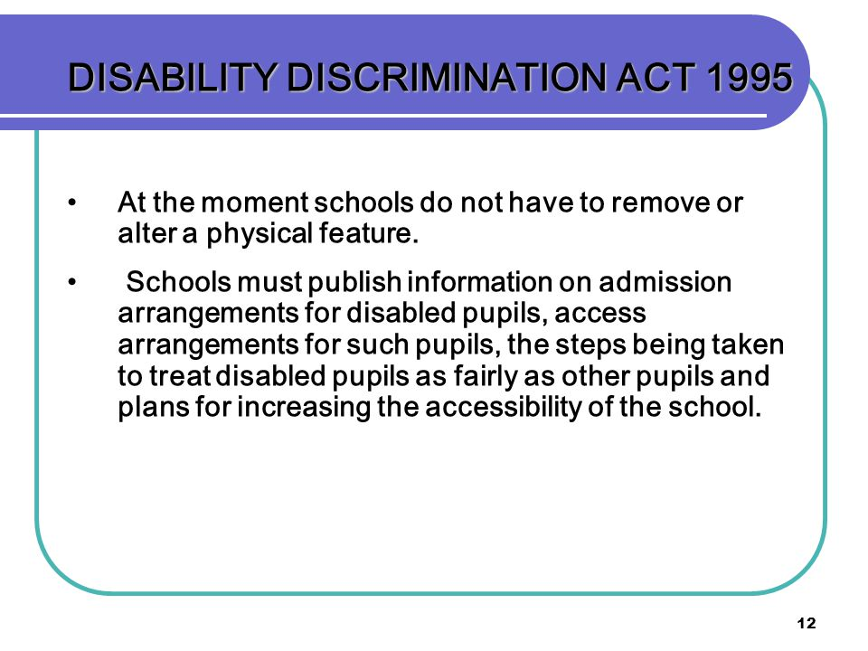 12 DISABILITY DISCRIMINATION ACT 1995 At the moment schools do not have to remove or alter a physical feature. Schools must publish information on adm