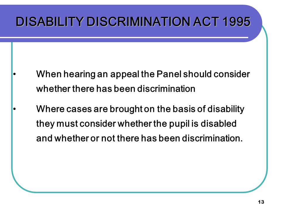 13 DISABILITY DISCRIMINATION ACT 1995 When hearing an appeal the Panel should consider whether there has been discrimination Where cases are brought o
