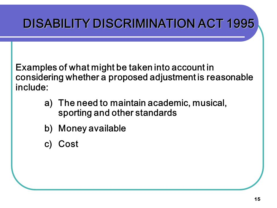 15 DISABILITY DISCRIMINATION ACT 1995 Examples of what might be taken into account in considering whether a proposed adjustment is reasonable include: a) a)The need to maintain academic, musical, sporting and other standards b) b)Money available c) c)Cost