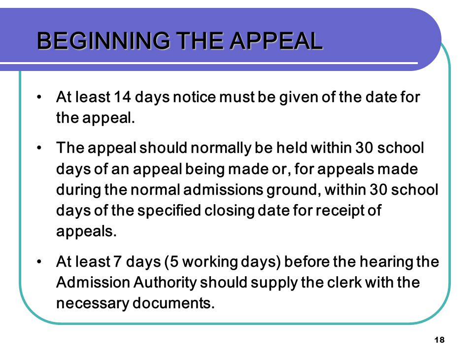 18 BEGINNING THE APPEAL At least 14 days notice must be given of the date for the appeal. The appeal should normally be held within 30 school days of
