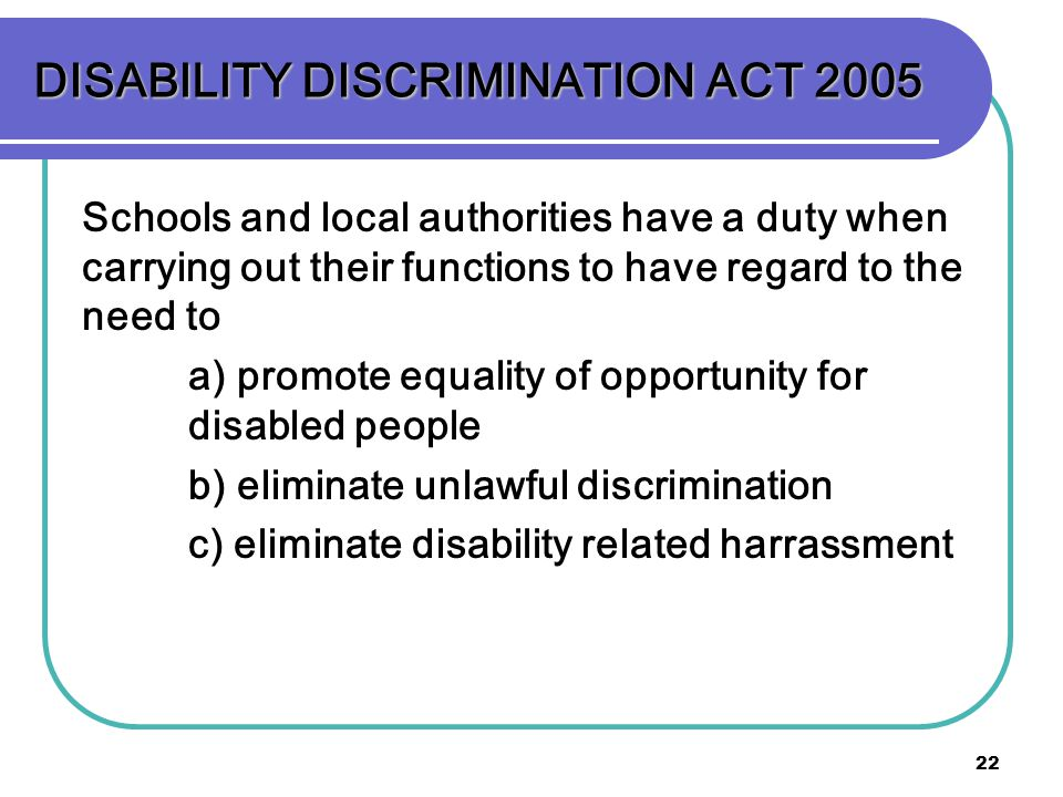 22 DISABILITY DISCRIMINATION ACT 2005 Schools and local authorities have a duty when carrying out their functions to have regard to the need to a) promote equality of opportunity for disabled people b) eliminate unlawful discrimination c) eliminate disability related harrassment