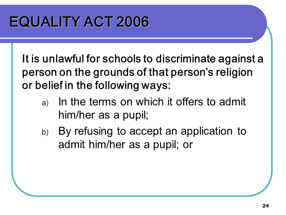 24 EQUALITY ACT 2006 It is unlawful for schools to discriminate against a person on the grounds of that persons religion or belief in the following ways: a) In the terms on which it offers to admit him/her as a pupil; b) By refusing to accept an application to admit him/her as a pupil; or