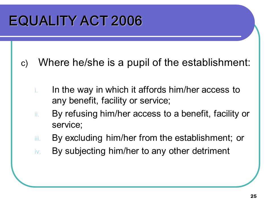 25 EQUALITY ACT 2006 c) Where he/she is a pupil of the establishment: i. In the way in which it affords him/her access to any benefit, facility or ser