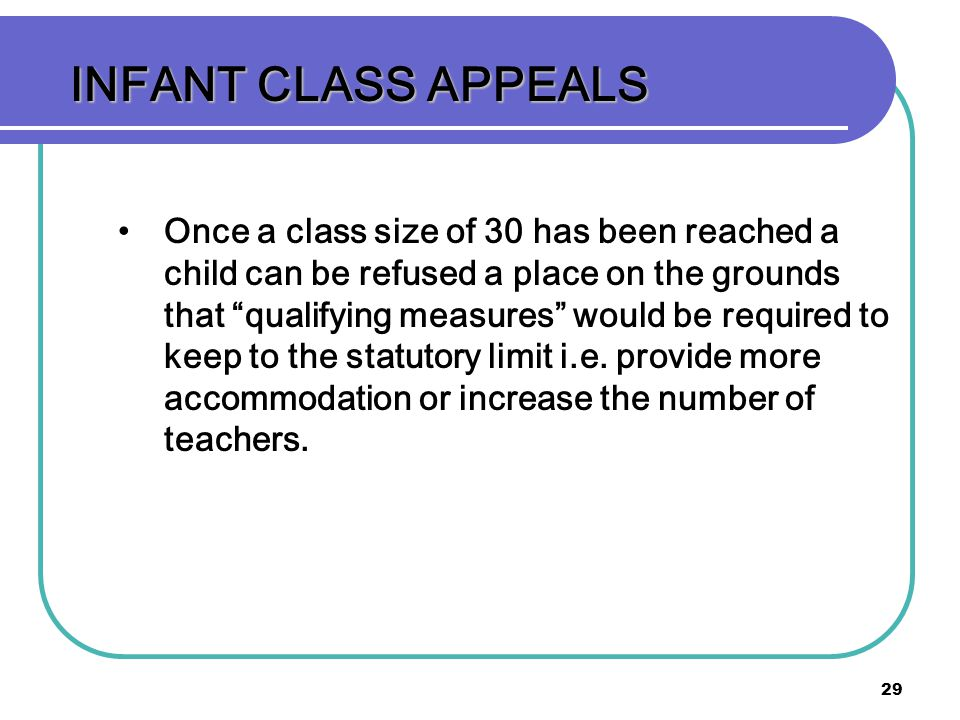 29 INFANT CLASS APPEALS Once a class size of 30 has been reached a child can be refused a place on the grounds that qualifying measures would be required to keep to the statutory limit i.e.