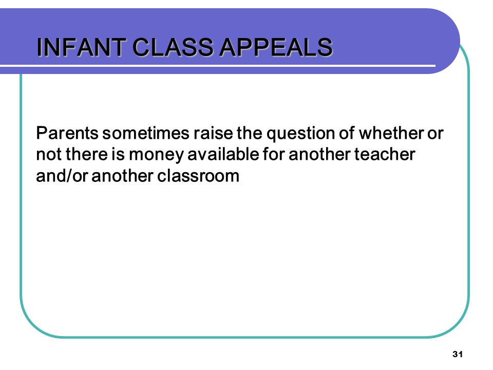 31 INFANT CLASS APPEALS Parents sometimes raise the question of whether or not there is money available for another teacher and/or another classroom