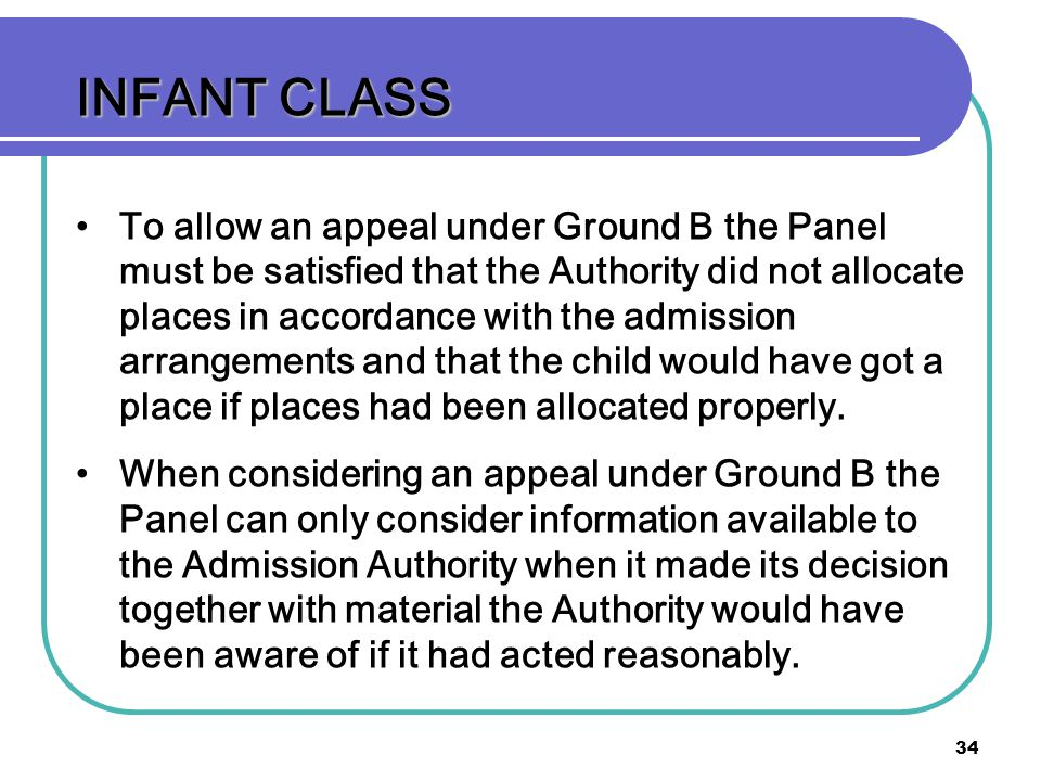 34 INFANT CLASS To allow an appeal under Ground B the Panel must be satisfied that the Authority did not allocate places in accordance with the admission arrangements and that the child would have got a place if places had been allocated properly.