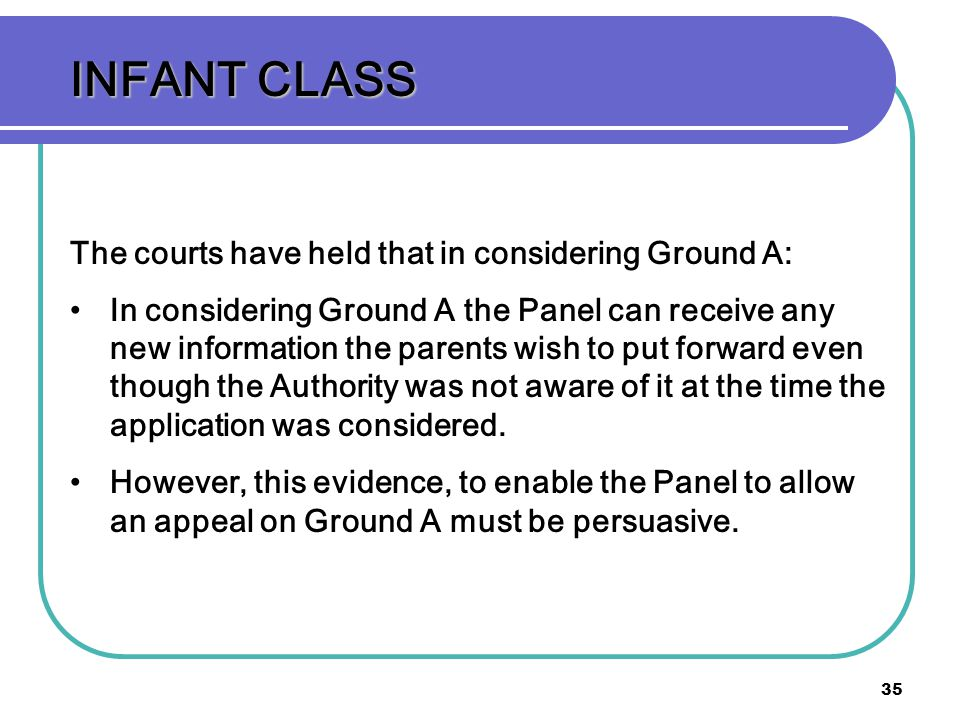 35 INFANT CLASS The courts have held that in considering Ground A: In considering Ground A the Panel can receive any new information the parents wish to put forward even though the Authority was not aware of it at the time the application was considered.