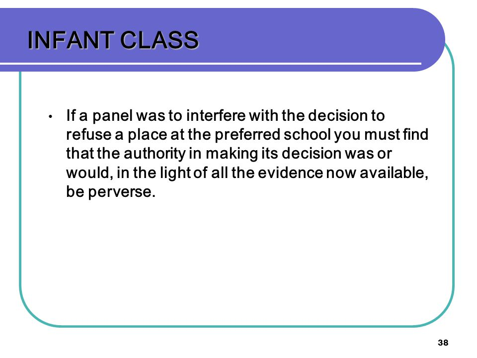 38 INFANT CLASS If a panel was to interfere with the decision to refuse a place at the preferred school you must find that the authority in making its