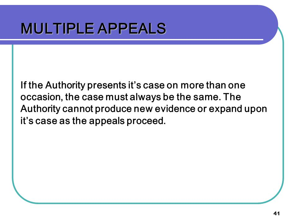 41 MULTIPLE APPEALS If the Authority presents its case on more than one occasion, the case must always be the same. The Authority cannot produce new e