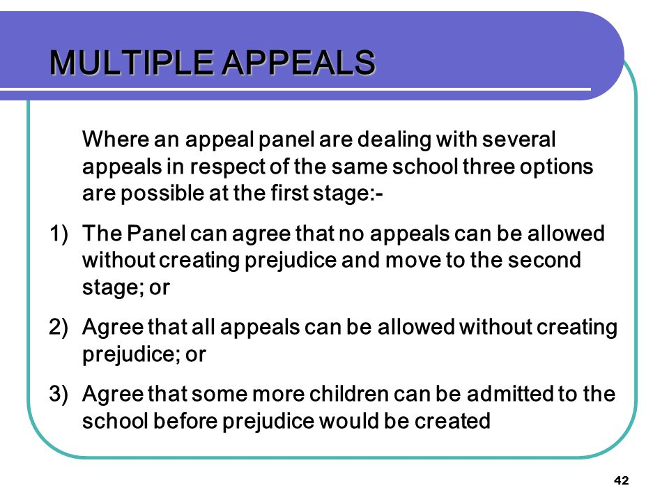 42 MULTIPLE APPEALS Where an appeal panel are dealing with several appeals in respect of the same school three options are possible at the first stage:- 1) 1)The Panel can agree that no appeals can be allowed without creating prejudice and move to the second stage; or 2) 2)Agree that all appeals can be allowed without creating prejudice; or 3) 3)Agree that some more children can be admitted to the school before prejudice would be created