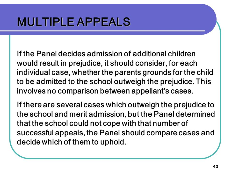 43 MULTIPLE APPEALS If the Panel decides admission of additional children would result in prejudice, it should consider, for each individual case, whether the parents grounds for the child to be admitted to the school outweigh the prejudice.