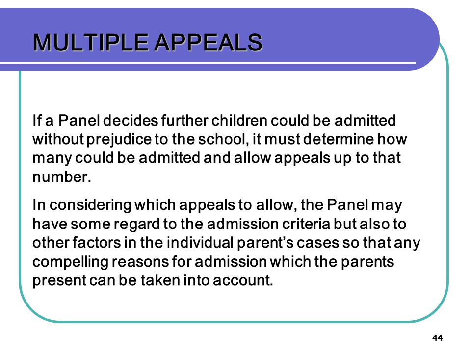 44 MULTIPLE APPEALS If a Panel decides further children could be admitted without prejudice to the school, it must determine how many could be admitted and allow appeals up to that number.