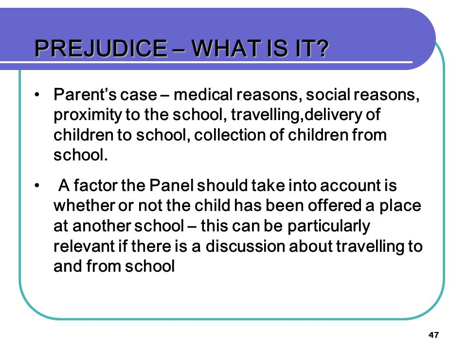 47 PREJUDICE – WHAT IS IT? Parents case – medical reasons, social reasons, proximity to the school, travelling,delivery of children to school, collect