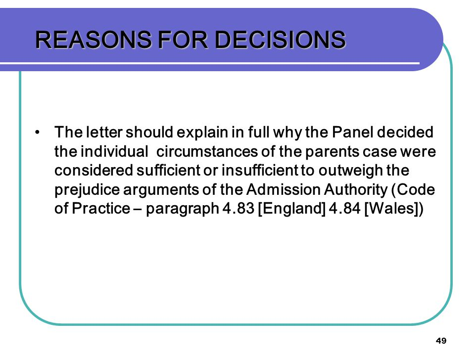 49 REASONS FOR DECISIONS The letter should explain in full why the Panel decided the individual circumstances of the parents case were considered suff