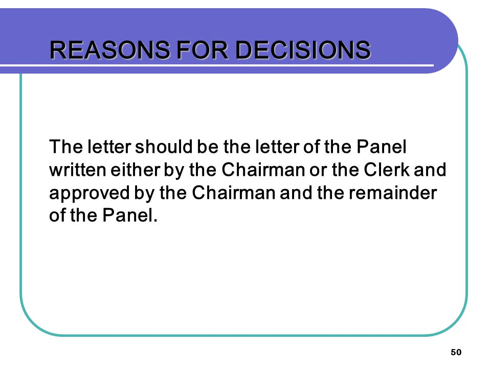 50 REASONS FOR DECISIONS The letter should be the letter of the Panel written either by the Chairman or the Clerk and approved by the Chairman and the remainder of the Panel.