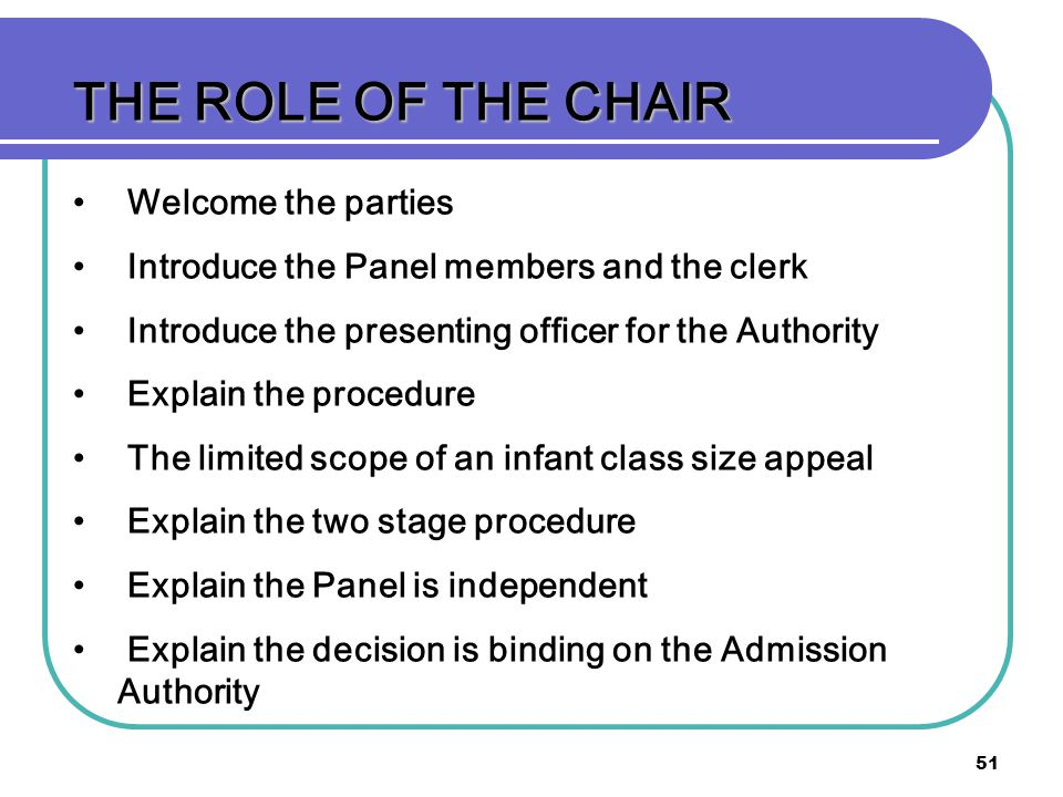 51 THE ROLE OF THE CHAIR Welcome the parties Introduce the Panel members and the clerk Introduce the presenting officer for the Authority Explain the