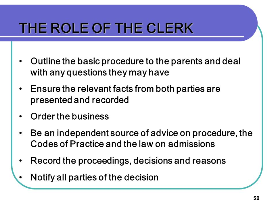 52 THE ROLE OF THE CLERK Outline the basic procedure to the parents and deal with any questions they may have Ensure the relevant facts from both parties are presented and recorded Order the business Be an independent source of advice on procedure, the Codes of Practice and the law on admissions Record the proceedings, decisions and reasons Notify all parties of the decision