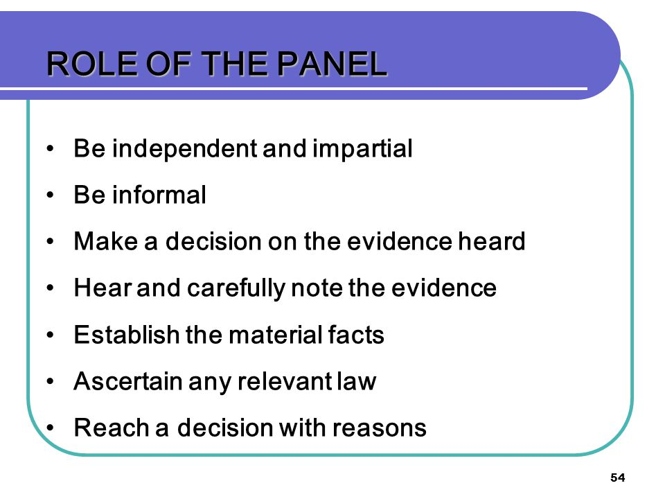 54 ROLE OF THE PANEL Be independent and impartial Be informal Make a decision on the evidence heard Hear and carefully note the evidence Establish the material facts Ascertain any relevant law Reach a decision with reasons
