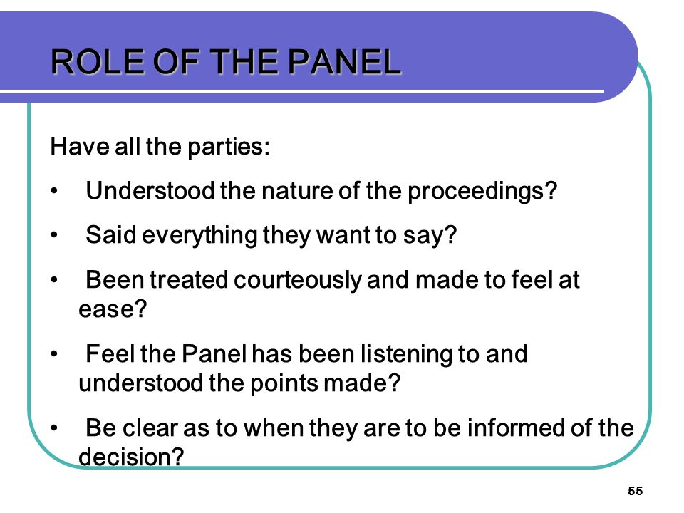 55 ROLE OF THE PANEL Have all the parties: Understood the nature of the proceedings? Said everything they want to say? Been treated courteously and ma