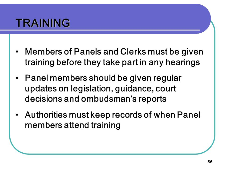 56 TRAINING Members of Panels and Clerks must be given training before they take part in any hearings Panel members should be given regular updates on legislation, guidance, court decisions and ombudsmans reports Authorities must keep records of when Panel members attend training