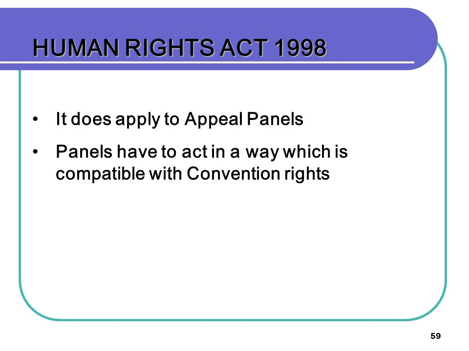 59 HUMAN RIGHTS ACT 1998 It does apply to Appeal Panels Panels have to act in a way which is compatible with Convention rights