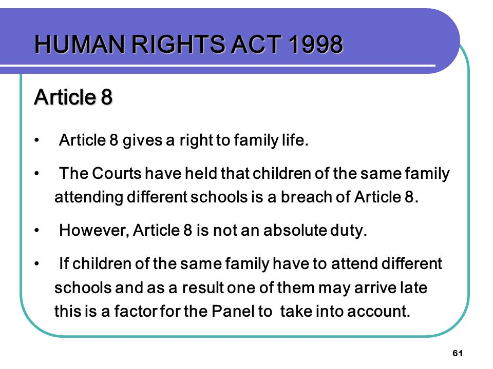 61 HUMAN RIGHTS ACT 1998 Article 8 Article 8 gives a right to family life. The Courts have held that children of the same family attending different s