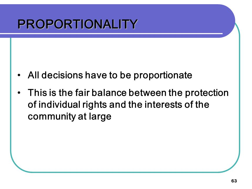 63 PROPORTIONALITY All decisions have to be proportionate This is the fair balance between the protection of individual rights and the interests of the community at large