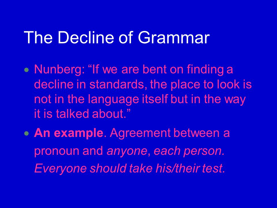 The Decline of Grammar Nunberg: If we are bent on finding a decline in standards, the place to look is not in the language itself but in the way it is