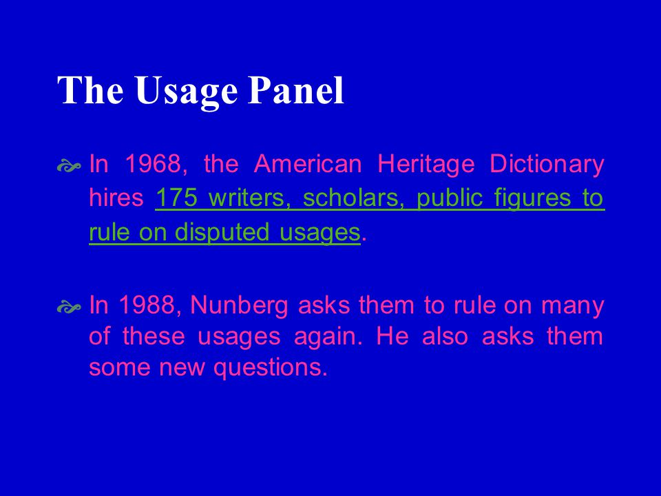 The Usage Panel In 1968, the American Heritage Dictionary hires 175 writers, scholars, public figures to rule on disputed usages.175 writers, scholars, public figures to rule on disputed usages In 1988, Nunberg asks them to rule on many of these usages again.