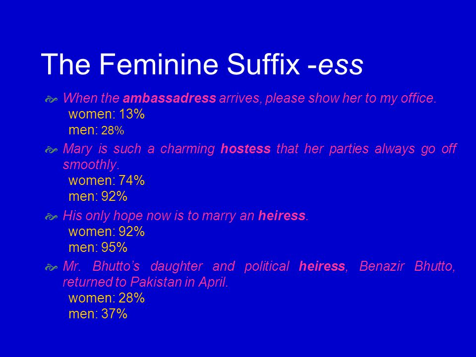 The Feminine Suffix -ess When the ambassadress arrives, please show her to my office. women: 13% men: 28% Mary is such a charming hostess that her par