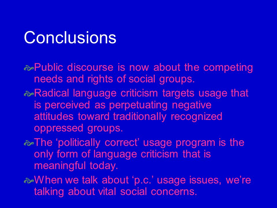 Conclusions Public discourse is now about the competing needs and rights of social groups. Radical language criticism targets usage that is perceived