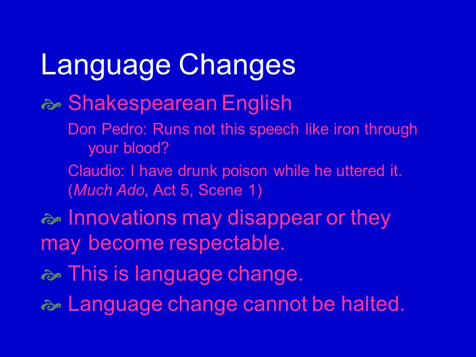 Language Changes Shakespearean English Don Pedro: Runs not this speech like iron through your blood.