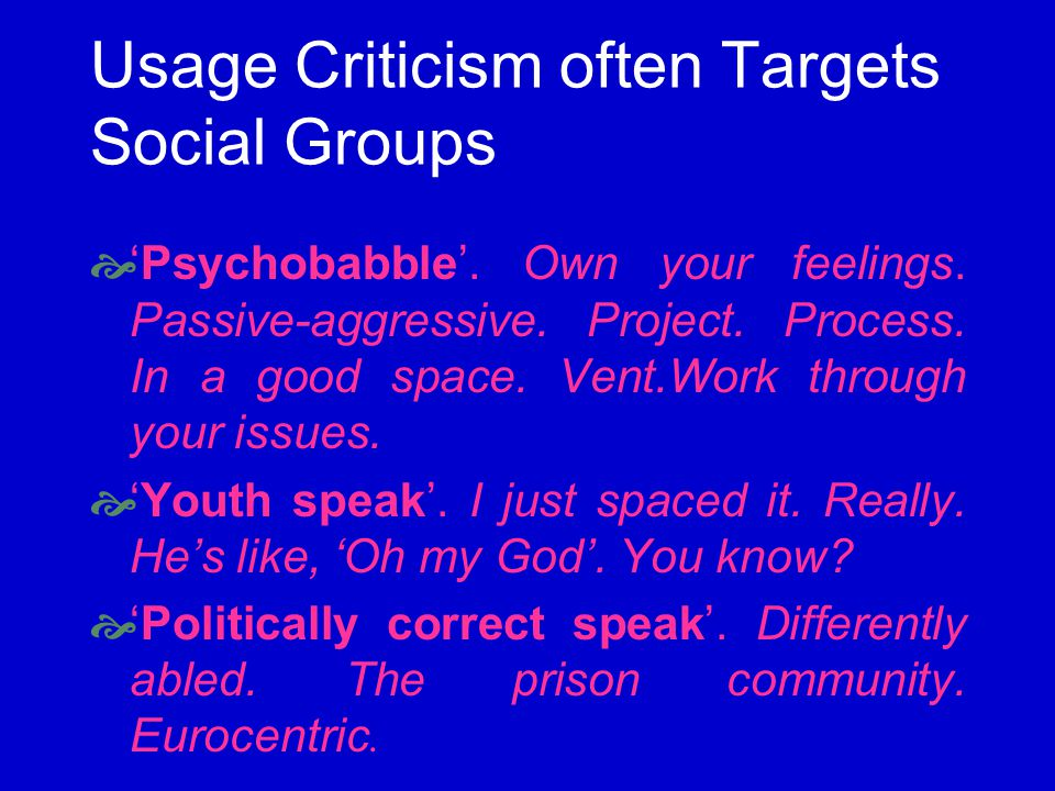 Usage Criticism often Targets Social Groups Psychobabble. Own your feelings. Passive-aggressive. Project. Process. In a good space. Vent.Work through