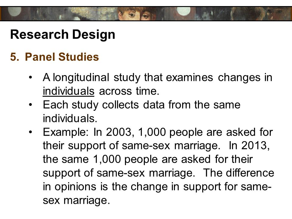 Research Design 5.Panel Studies A longitudinal study that examines changes in individuals across time. Each study collects data from the same individu