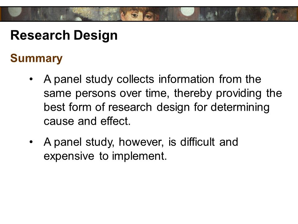 Research Design Summary A panel study collects information from the same persons over time, thereby providing the best form of research design for det