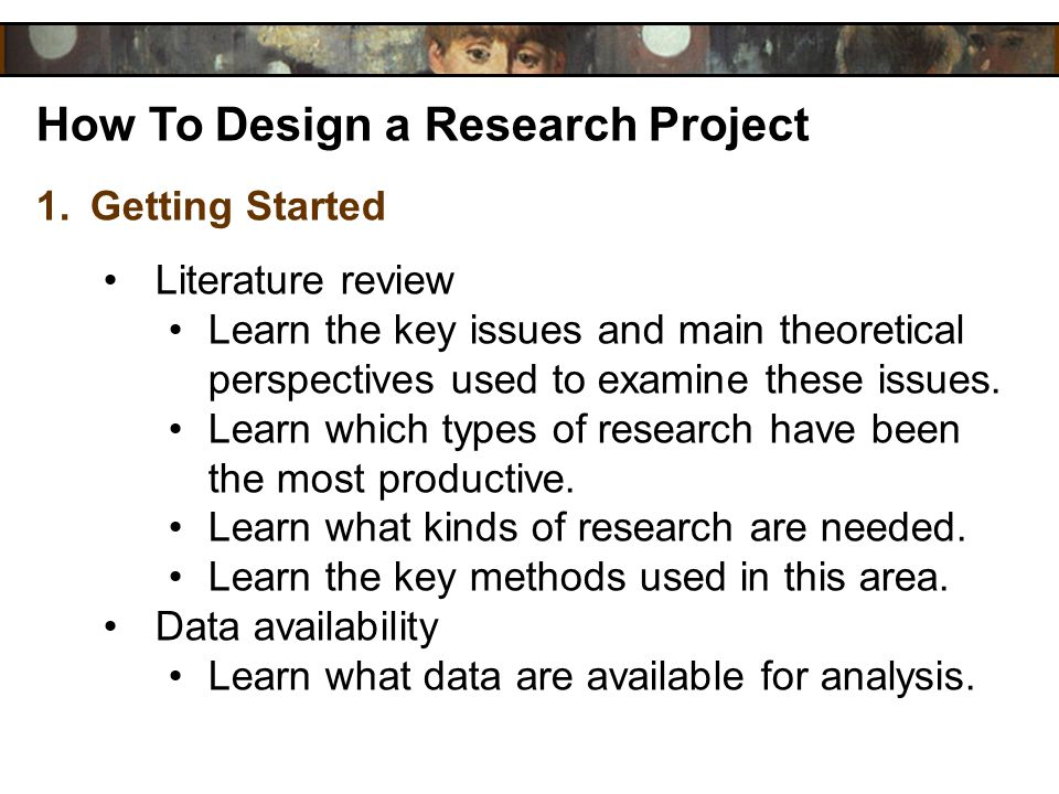 How To Design a Research Project 1.Getting Started Literature review Learn the key issues and main theoretical perspectives used to examine these issu