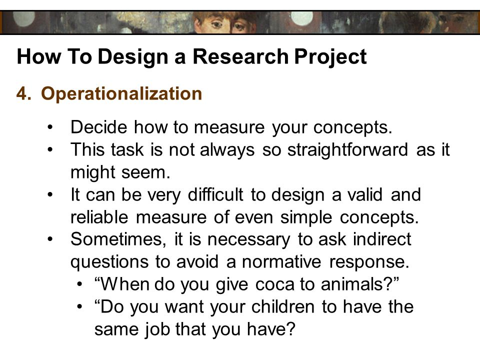 How To Design a Research Project 4.Operationalization Decide how to measure your concepts. This task is not always so straightforward as it might seem