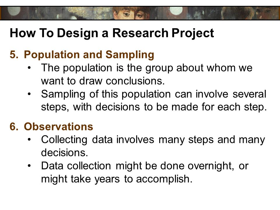 How To Design a Research Project 5.Population and Sampling The population is the group about whom we want to draw conclusions. Sampling of this popula