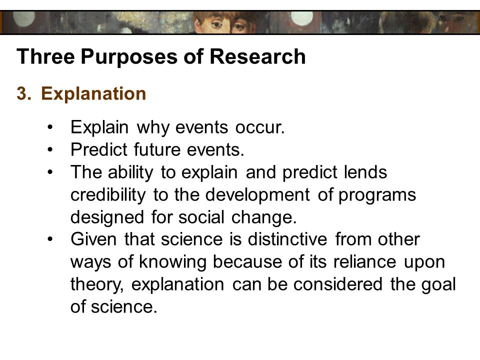 Three Purposes of Research 3.Explanation Explain why events occur. Predict future events. The ability to explain and predict lends credibility to the