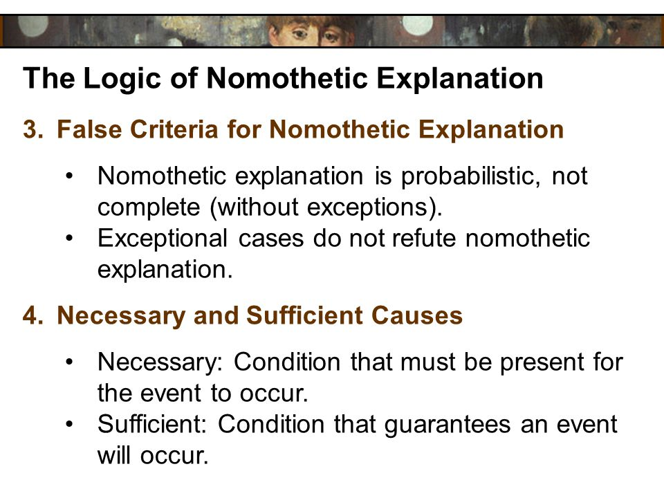 The Logic of Nomothetic Explanation 3.False Criteria for Nomothetic Explanation Nomothetic explanation is probabilistic, not complete (without excepti