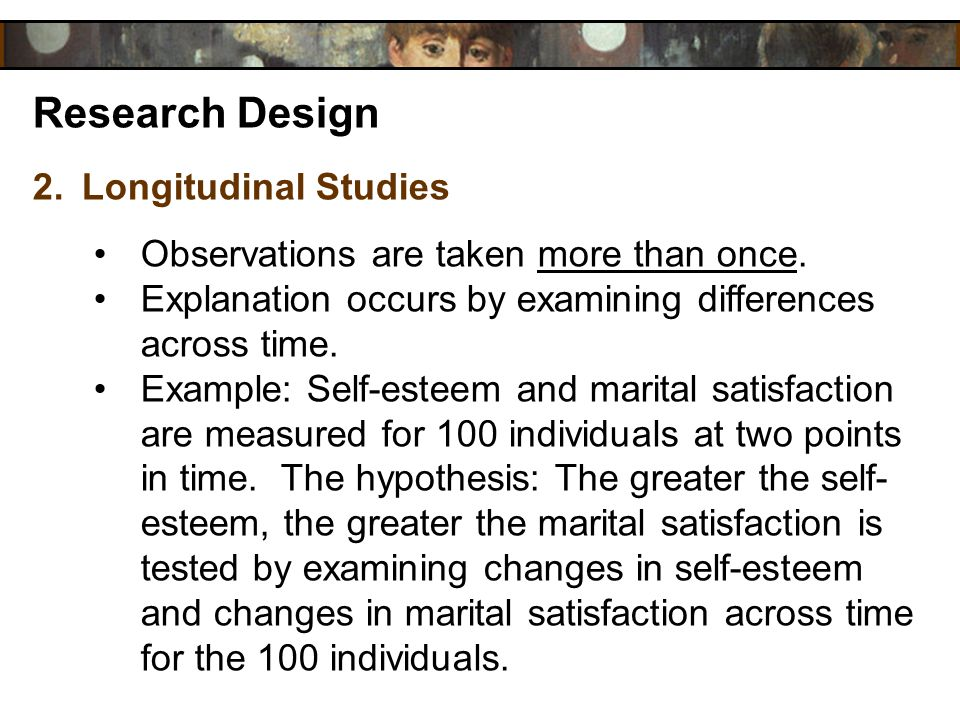 Research Design 2.Longitudinal Studies Observations are taken more than once. Explanation occurs by examining differences across time. Example: Self-e