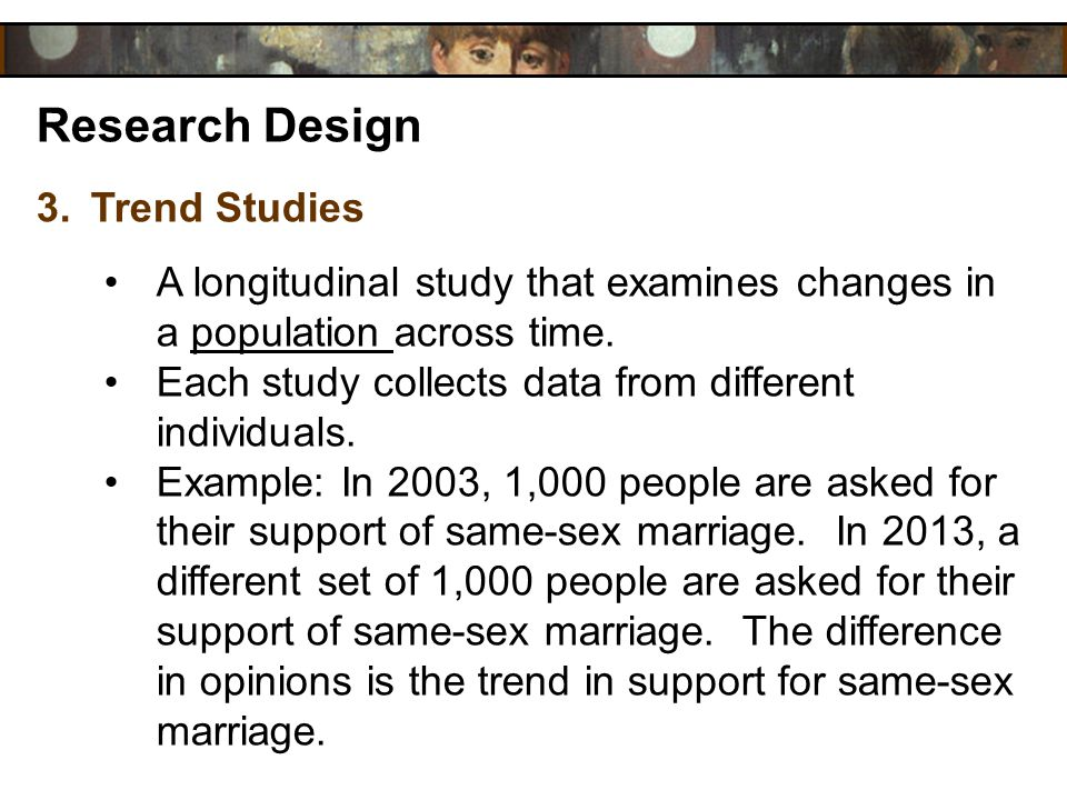 Research Design 3.Trend Studies A longitudinal study that examines changes in a population across time. Each study collects data from different indivi