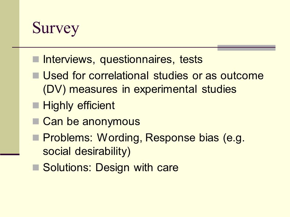 Survey Interviews, questionnaires, tests Used for correlational studies or as outcome (DV) measures in experimental studies Highly efficient Can be an