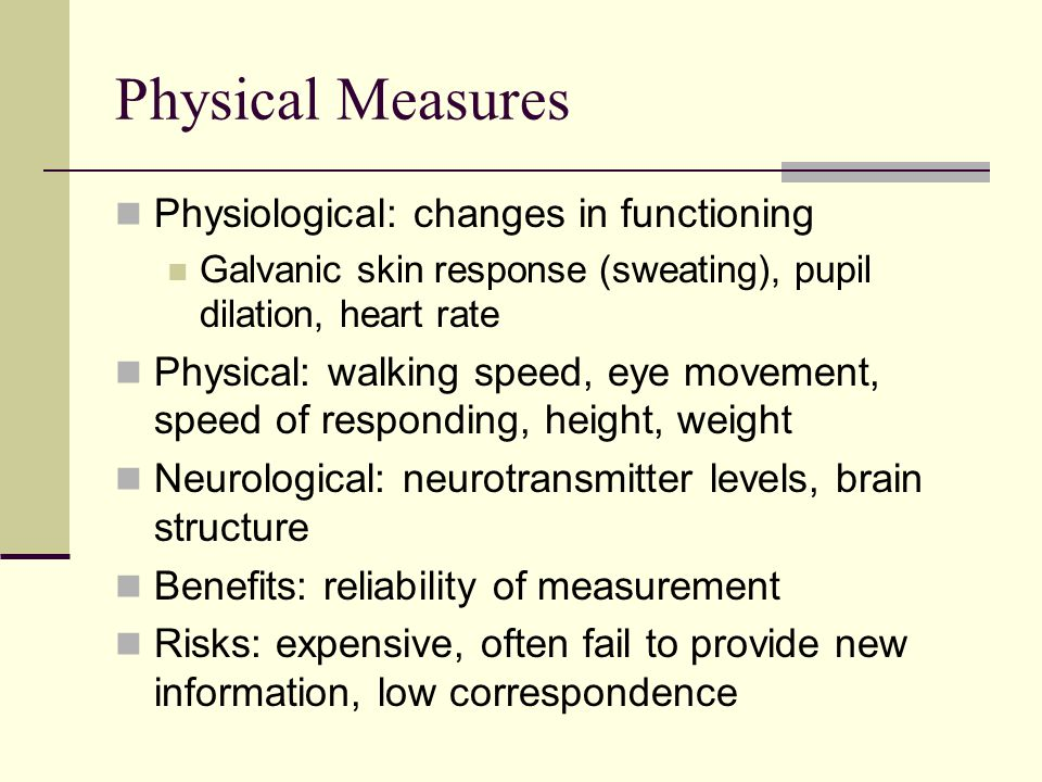 Physical Measures Physiological: changes in functioning Galvanic skin response (sweating), pupil dilation, heart rate Physical: walking speed, eye movement, speed of responding, height, weight Neurological: neurotransmitter levels, brain structure Benefits: reliability of measurement Risks: expensive, often fail to provide new information, low correspondence